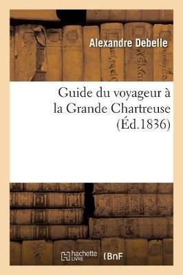 Guide Du Voyageur À La Grande Chartreuse: Contenant l'Itinéraire Des Quatre Routes Avec Les Distances Et Les Heures de Marche als Taschenbuch