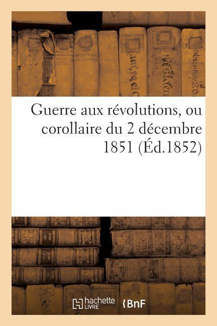 Guerre Aux Révolutions, Ou Corollaire Du 2 Décembre 1851 als Taschenbuch