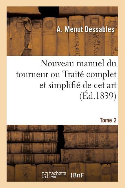 Nouveau Manuel Du Tourneur Ou Traité Complet Et Simplifié de CET Art. Tome 2: D'Après Les Renseignements Fournis Par Plusieurs Tourneurs de la Capital als Taschenbuch