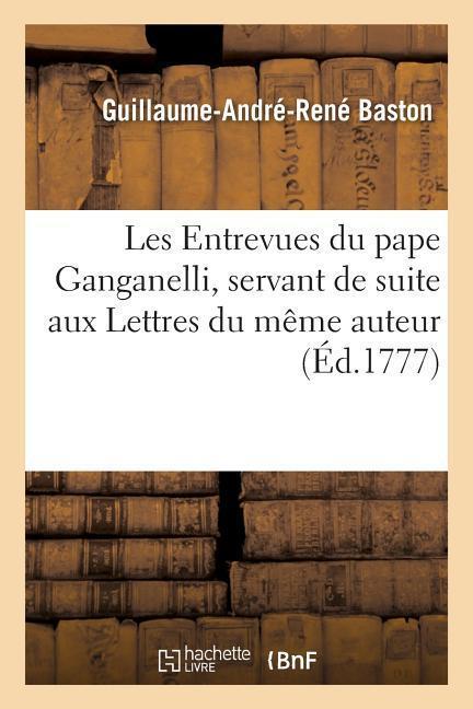 Les Entrevues Du Pape Ganganelli, Servant de Suite Aux Lettres Du Même Auteur als Taschenbuch