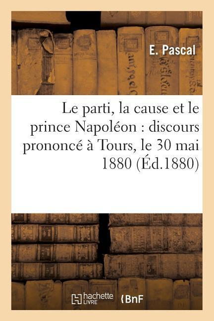 Le Parti, La Cause Et Le Prince Napoléon: Discours Prononcé À Tours, Le 30 Mai 1880 als Taschenbuch