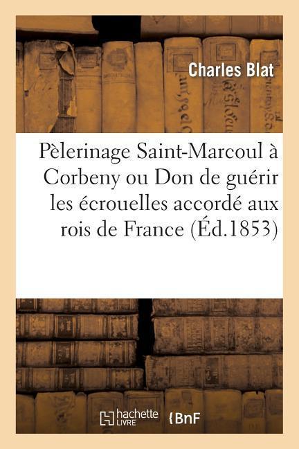 Histoire Pélerinage de Saint-Marcoul À Corbeny Ou Don de Guérir Les Écrouelles Rois de France 2e Éd als Taschenbuch