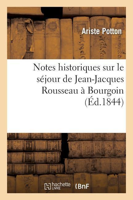 Notes Historiques Sur Le Séjour de Jean-Jacques Rousseau À Bourgoin, Durant Les Années 1768: , 1769 Et 1770 als Taschenbuch