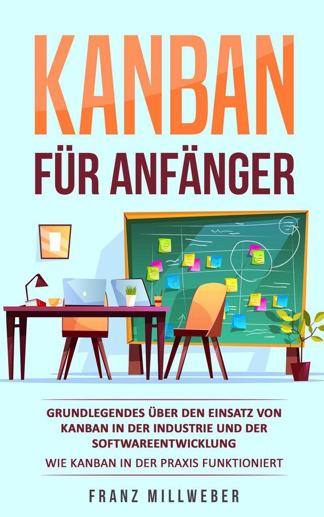 Kanban für Anfänger: Grundlegendes über den Einsatz von Kanban in der Industrie und der Softwareentwicklung als eBook epub