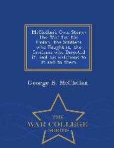 McClellan's Own Story: The War for the Union, the Soldiers Who Fought It, the Civilians Who Directed It, and His Relations to It and to Them als Taschenbuch