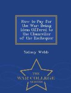 How to Pay for the War: Being Ideas Offered to the Chancellor of the Exchequer - War College Series als Taschenbuch