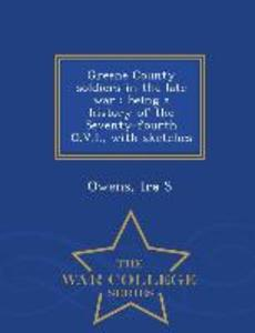 Greene County Soldiers in the Late War: Being a History of the Seventy-Fourth O.V.I., with Sketches - War College Series als Taschenbuch