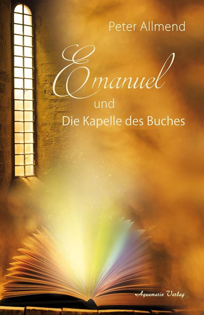 Emanuel und die Kapelle des Buches. Gibt es ein Leben nach dem Tod? Wie finden wir Lebensfreude? Mit Spiritualität, Mystik und christlichen Werten Antworten auf die Fragen des Lebens finden als Buch (gebunden)