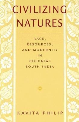 Civilizing Natures: Race, Resources, and Modernity in Colonial South India als Taschenbuch