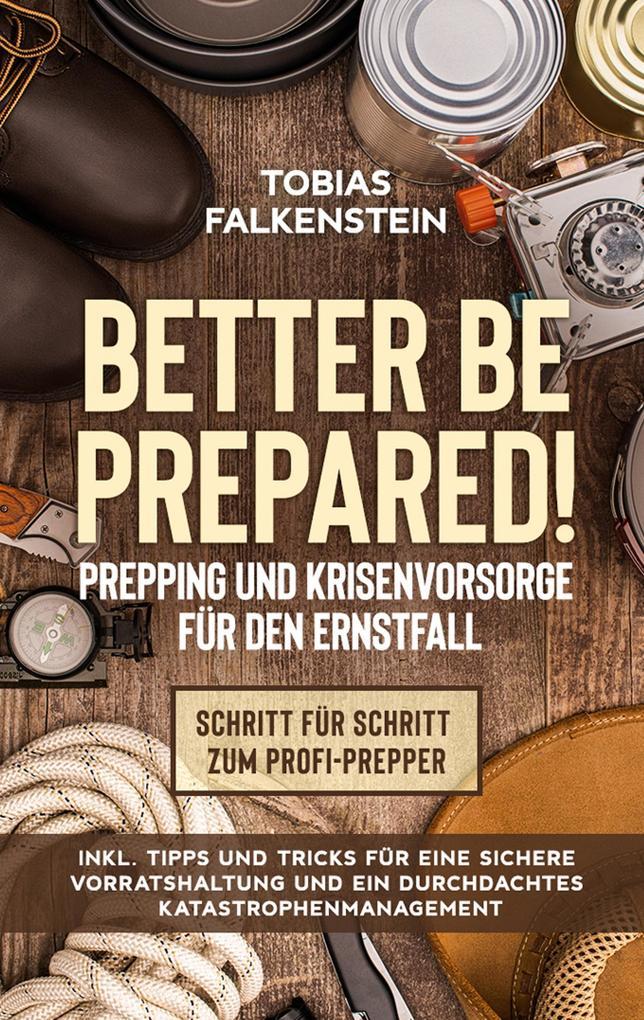 Better be prepared! - Prepping und Krisenvorsorge für den Ernstfall: Schritt für Schritt zum Profi-Prepper - inkl. Tipps und Tricks für eine sichere Vorratshaltung und ein durchdachtes Katastrophenmanagement als eBook epub