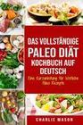 Das vollständige Paleo Diät Kochbuch Auf Deutsch/ The Complete Paleo Diet Cookbook In German Eine Kurzanleitung für köstliche Paleo Rezepte