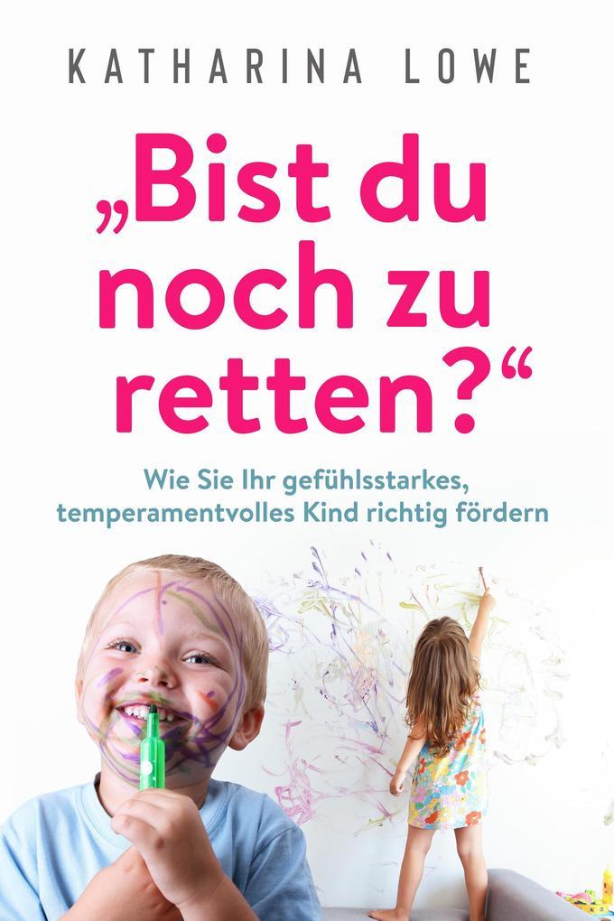 """""""Bist du noch zu retten?"""": Wie Sie Ihr gefühlsstarkes, temperamentvolles Kind richtig fördern als eBook epub"""