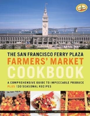 The San Francisco Ferry Plaza Farmers' Market Cookbook: A Comprehensive Guide to Impeccable Produce Plus 130 Seasonal Recipes als Taschenbuch