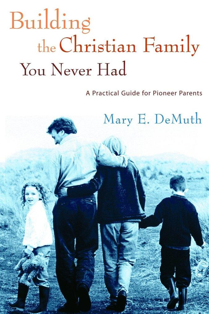 Building the Christian Family You Never Had: A Practical Guide for Pioneer Parents als Taschenbuch