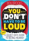 You Don't Have to be Loud