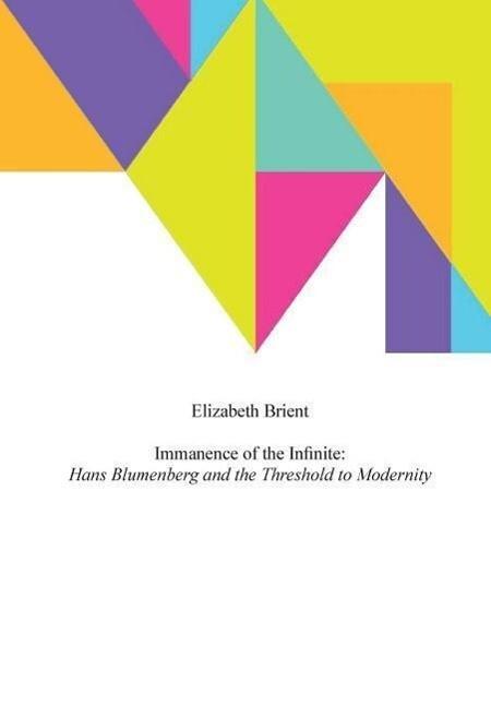 Immanence of the Infinite: Hans Blumenberg and the Threshold to Modernity als Buch (gebunden)