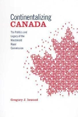 Continentalizing Canada: The Politics and Legacy of the MacDonald Royal Commission als Buch (gebunden)