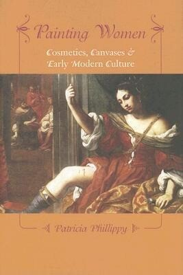 Painting Women: Cosmetics, Canvases, and Early Modern Culture als Buch (gebunden)
