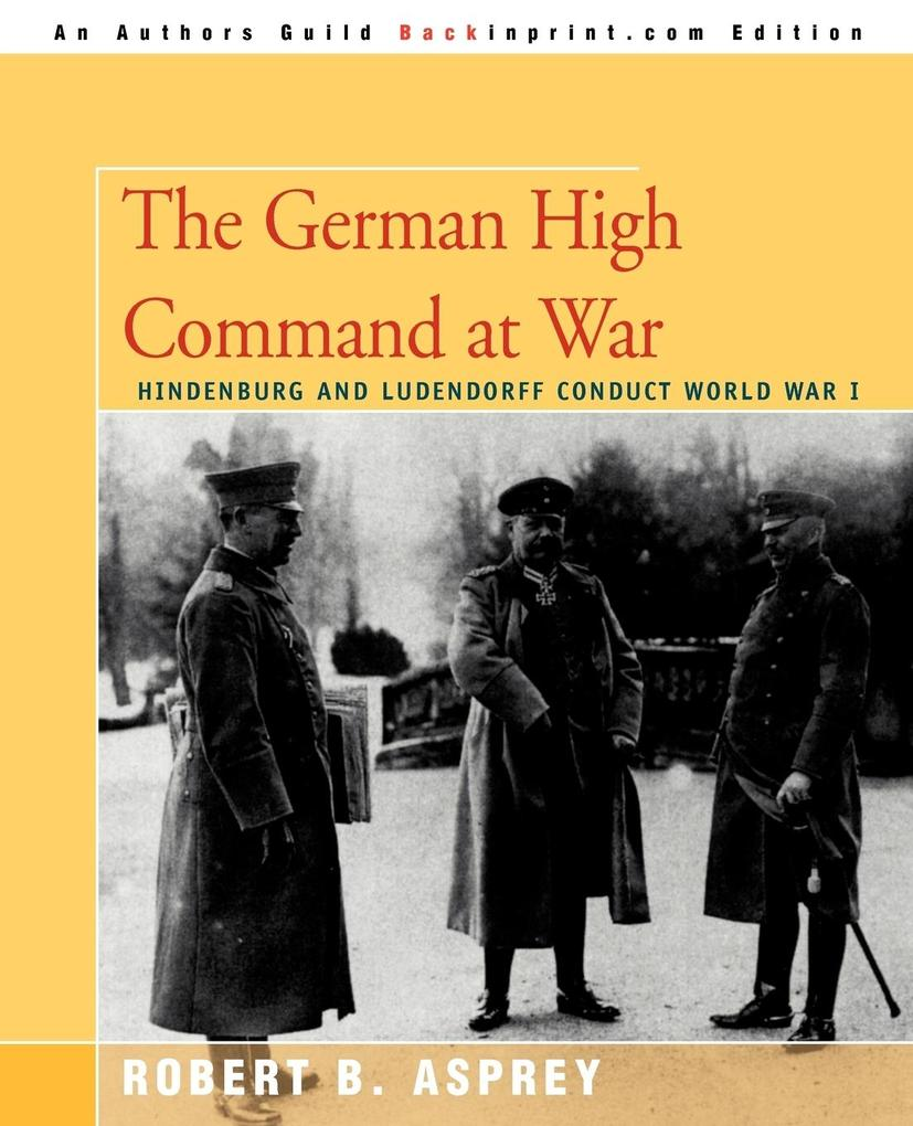 The German High Command at War: Hindenburg and Ludendorff Conduct World War I als Taschenbuch