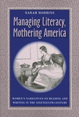 Managing Literacy, Mothering America: Women's Narratives on Reading and Writing in the Nineteenth Century als Taschenbuch