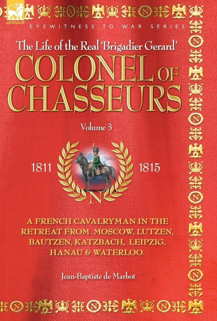 COLONEL OF CHASSEURS - A FRENCH CAVALRYMAN IN THE RETREAT FROM MOSCOW, LUTZEN, BAUTZEN, KATZBACH, LEIPZIG, HANAU & WATERLOO. als Buch (gebunden)