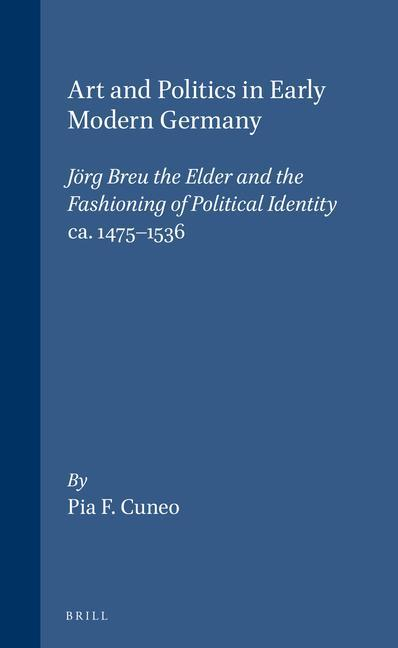 Art and Politics in Early Modern Germany: Jörg Breu the Elder and the Fashioning of Political Identity, Ca. 1475-1536 als Buch (gebunden)