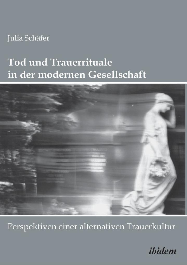 Tod und Trauerrituale in der modernen Gesellschaft. Perspektiven einer alternativen Trauer- und Bestattungskultur als Taschenbuch