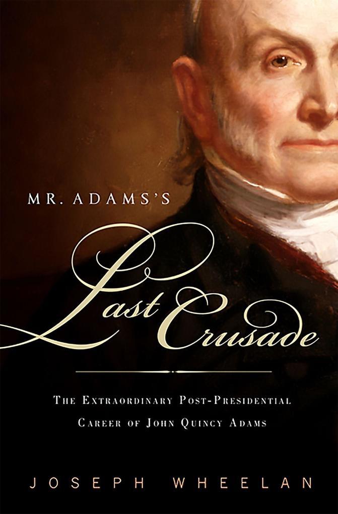 Mr. Adams's Last Crusade: John Quincy Adams's Extraordinary Post-Presidential Life in Congress als Taschenbuch