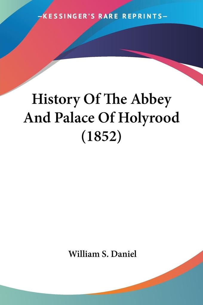 History Of The Abbey And Palace Of Holyrood (1852) als Taschenbuch