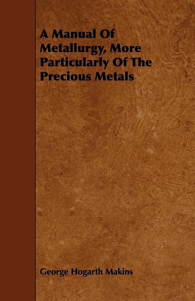 A Manual Of Metallurgy, More Particularly Of The Precious Metals als Taschenbuch