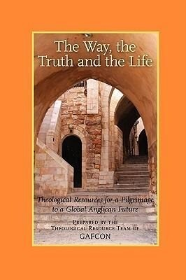 The Way, the Truth and the Life: Theological Resources for a Pilgrimage to a Global Anglican Future (Gafcon) als Taschenbuch