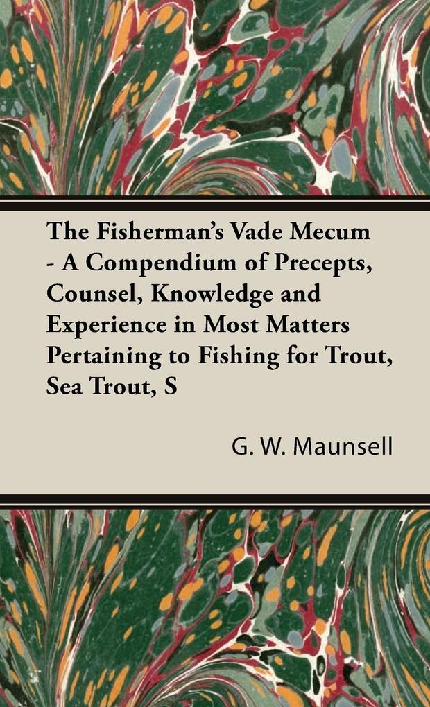 The Fisherman's Vade Mecum - A Compendium of Precepts, Counsel, Knowledge and Experience in Most Matters Pertaining to Fishing for Trout, Sea Trout, S als Buch (gebunden)