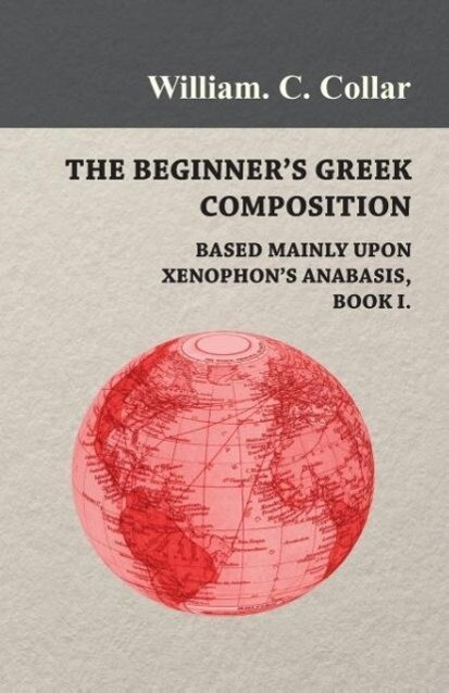 The Beginner's Greek Composition - Based Mainly Upon Xenophon's Anabasis, Book I. als Taschenbuch