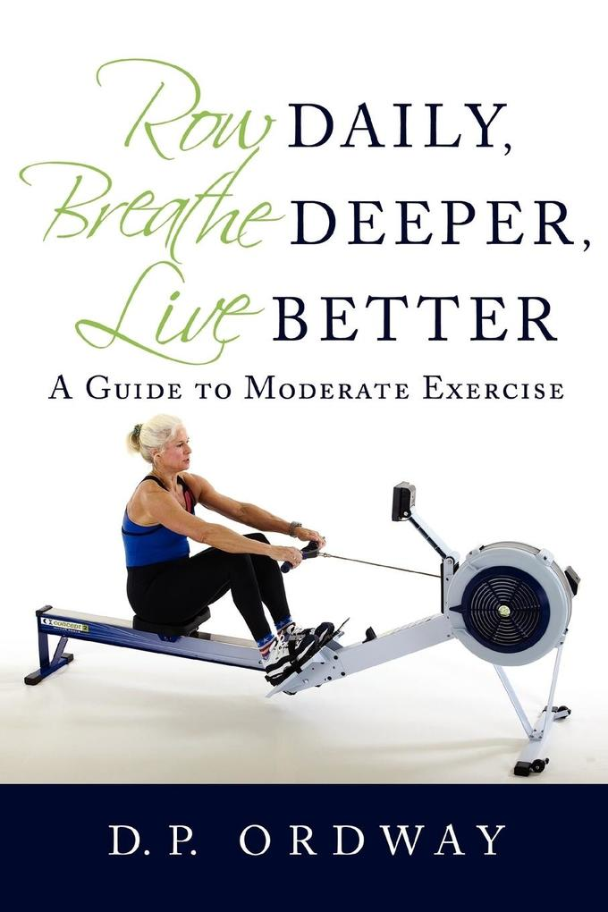 Row Daily, Breathe Deeper, Live Better: A Guide to Moderate Exercise als Taschenbuch