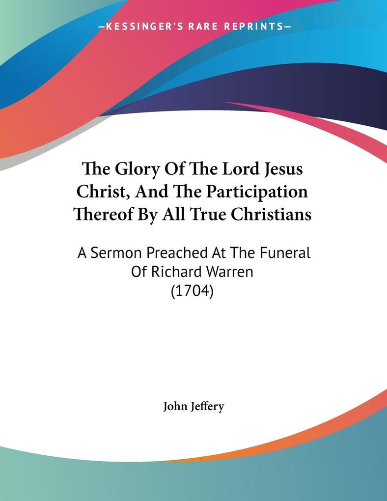 The Glory Of The Lord Jesus Christ, And The Participation Thereof By All True Christians als Taschenbuch