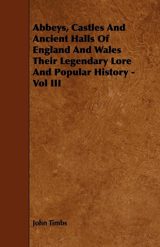 Abbeys, Castles And Ancient Halls Of England And Wales Their Legendary Lore And Popular History - Vol III als Taschenbuch