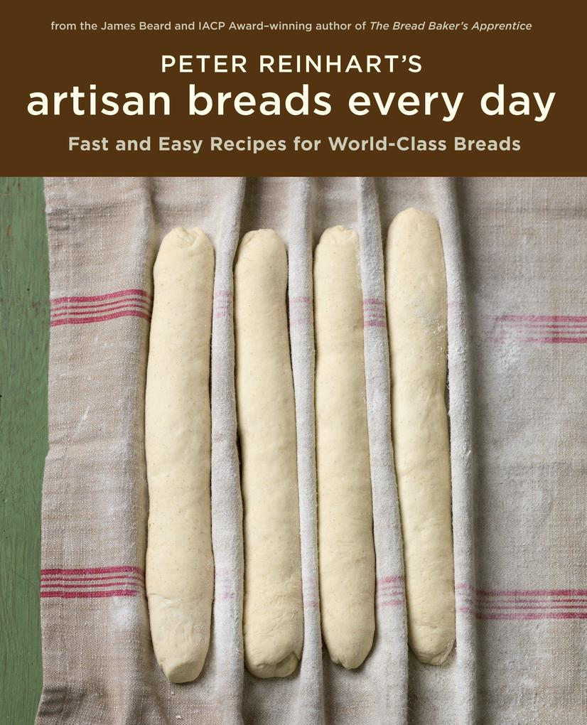Peter Reinhart's Artisan Breads Every Day: Fast and Easy Recipes for World-Class Breads als Buch (gebunden)
