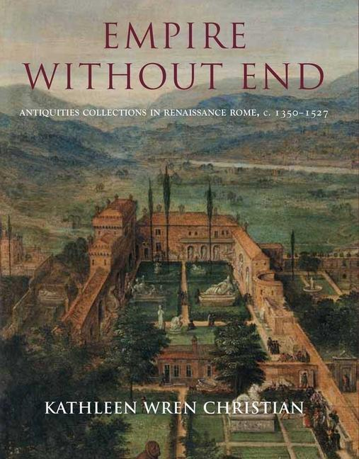 Empire Without End: Antiquities Collections in Renaissance Rome, C. 1350-1527 als Buch (gebunden)